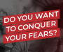 Do You Want To Conquer Your Fears